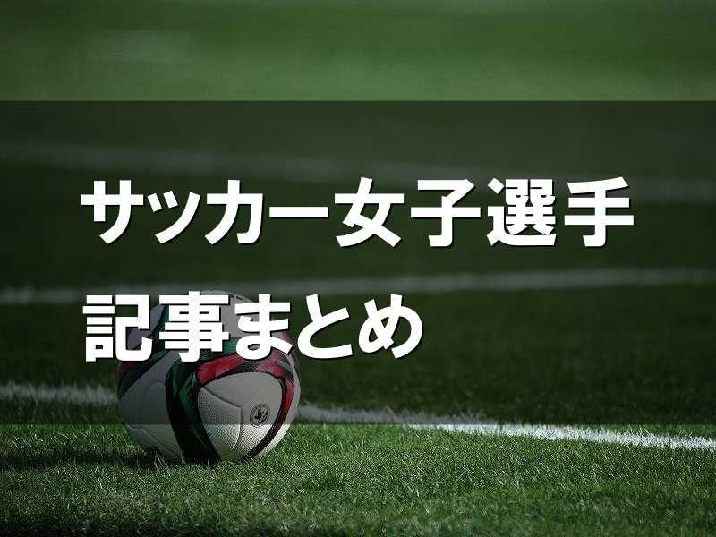 サッカー女子選手記事まとめ